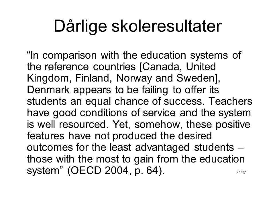 Dårlige skoleresultater In comparison with the education systems of the reference countries [Canada, United Kingdom, Finland, Norway and Sweden], Denmark appears to be failing to offer its students an equal chance of success.