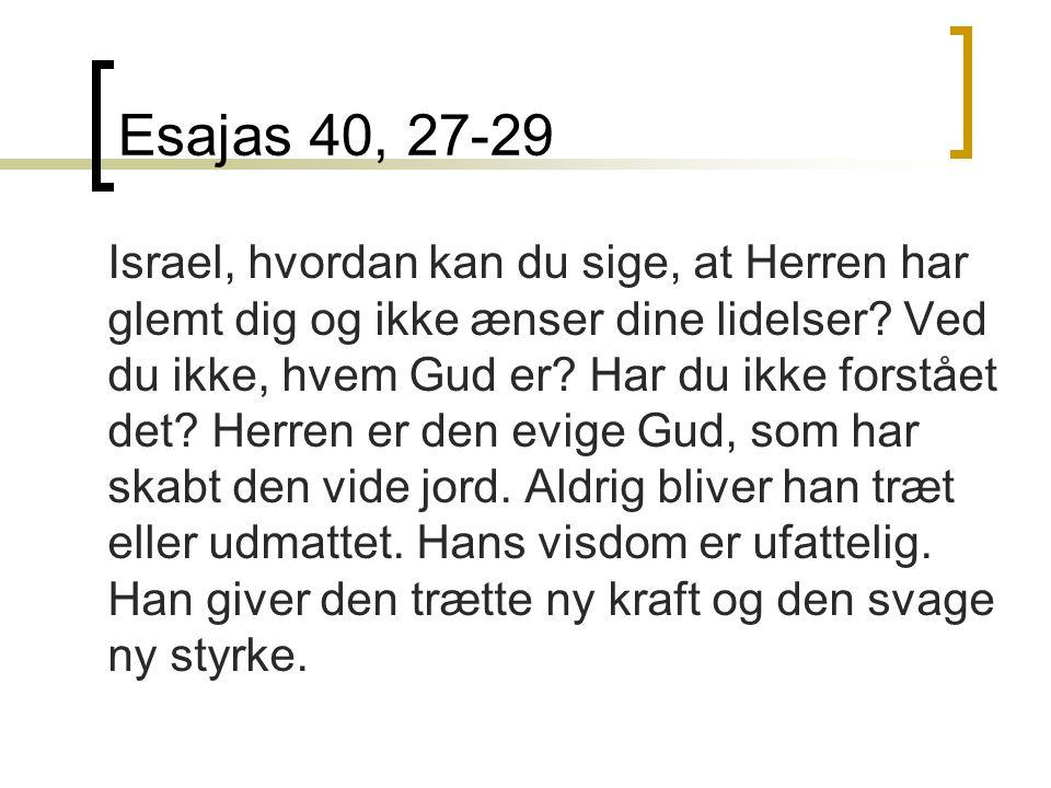 Esajas 40, 27-29 Israel, hvordan kan du sige, at Herren har glemt dig og ikke ænser dine lidelser.