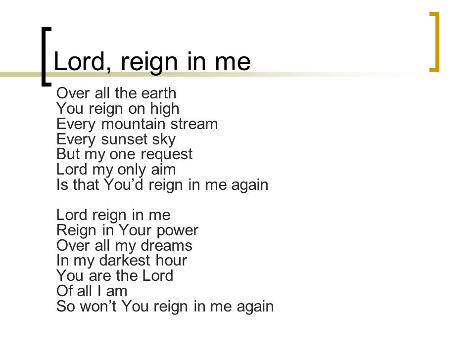 Lord, reign in me Over all the earth You reign on high Every mountain stream Every sunset sky But my one request Lord my only aim Is that You'd reign in me again Lord reign in me Reign in Your power Over all my dreams In my darkest hour You are the Lord Of all I am So won't You reign in me again
