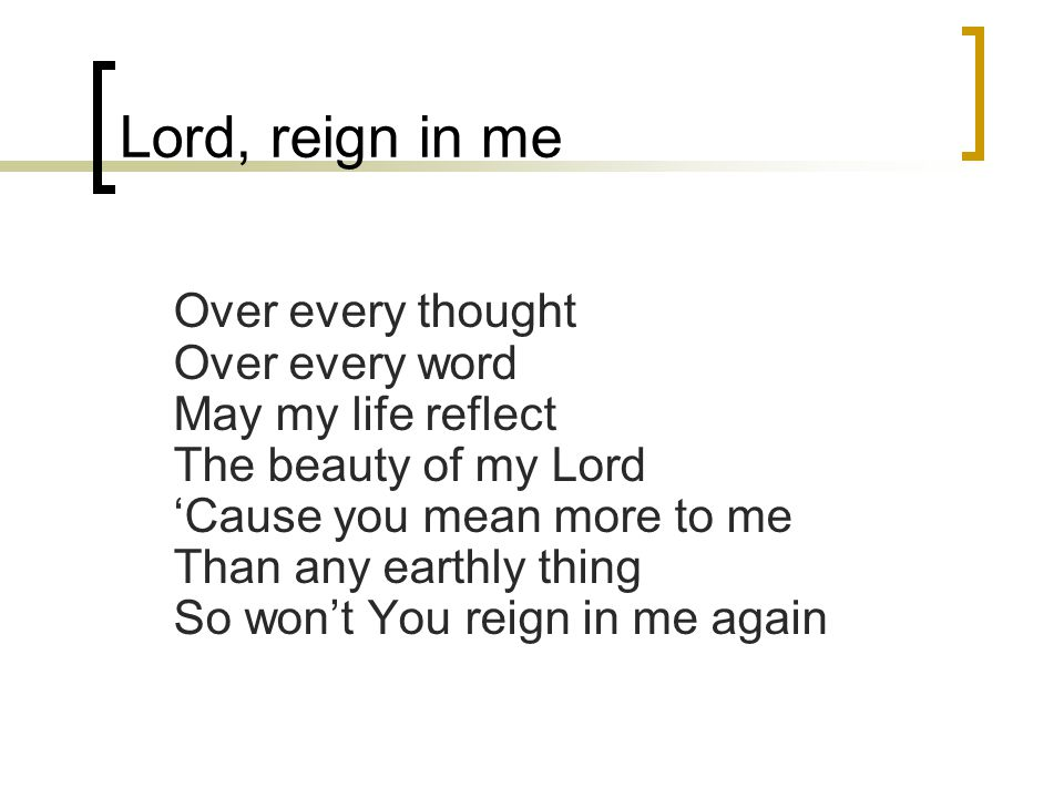 Lord, reign in me Over every thought Over every word May my life reflect The beauty of my Lord 'Cause you mean more to me Than any earthly thing So won't You reign in me again