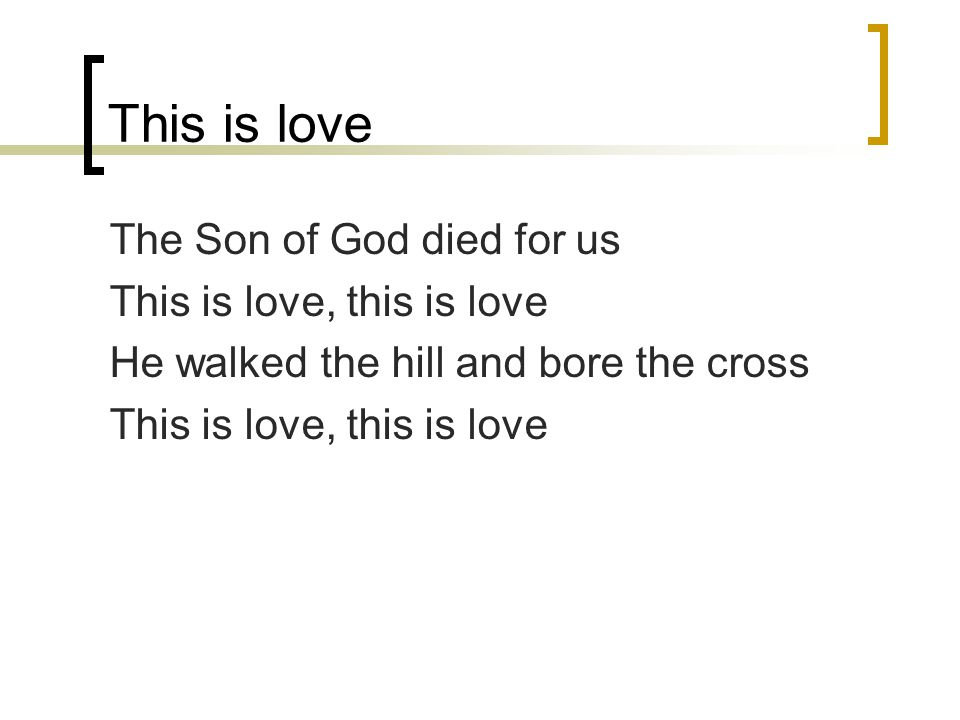 This is love The Son of God died for us This is love, this is love He walked the hill and bore the cross This is love, this is love