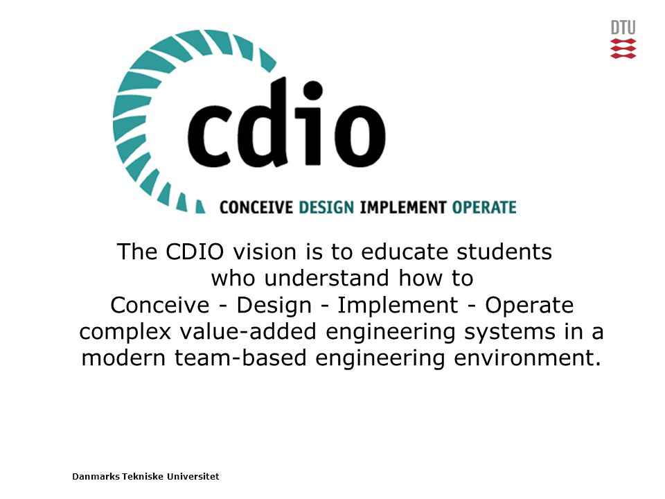 The CDIO vision is to educate students who understand how to Conceive - Design - Implement - Operate complex value-added engineering systems in a modern team-based engineering environment.