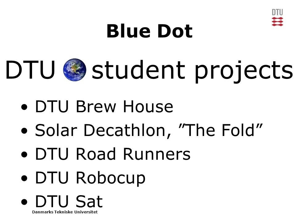 Danmarks Tekniske Universitet DTU student projects Blue Dot • DTU Brew House • Solar Decathlon, The Fold • DTU Road Runners • DTU Robocup • DTU Sat