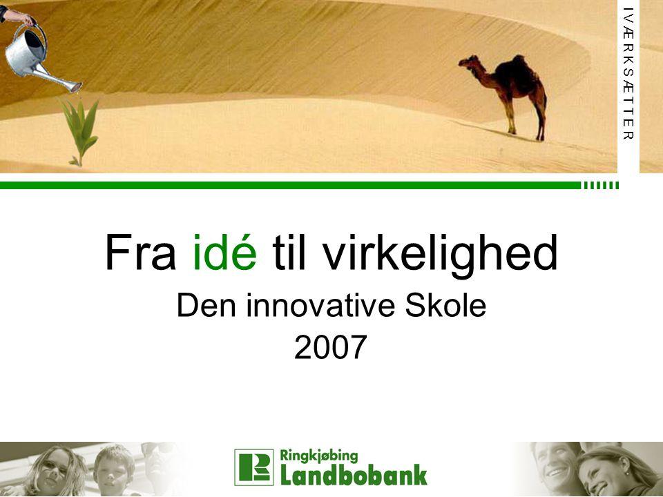 Fra idé til virkelighed Den innovative Skole 2007 I V Æ R K S Æ T T E R