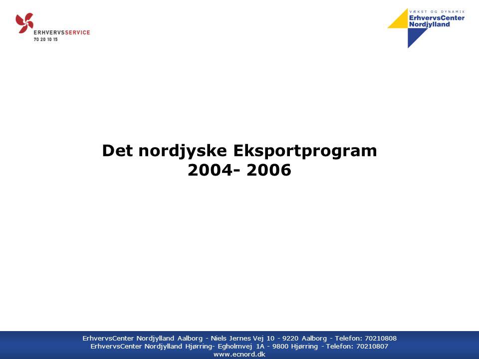 ErhvervsCenter Nordjylland Aalborg - Niels Jernes Vej 10 - 9220 Aalborg - Telefon: 70210808 ErhvervsCenter Nordjylland Hjørring- Egholmvej 1A - 9800 Hjørring - Telefon: 70210807 www.ecnord.dk Det nordjyske Eksportprogram 2004- 2006
