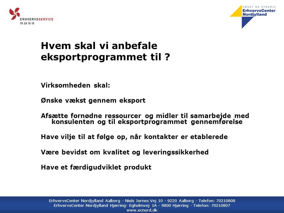 ErhvervsCenter Nordjylland Aalborg - Niels Jernes Vej 10 - 9220 Aalborg - Telefon: 70210808 ErhvervsCenter Nordjylland Hjørring- Egholmvej 1A - 9800 Hjørring - Telefon: 70210807 www.ecnord.dk Hvem skal vi anbefale eksportprogrammet til .