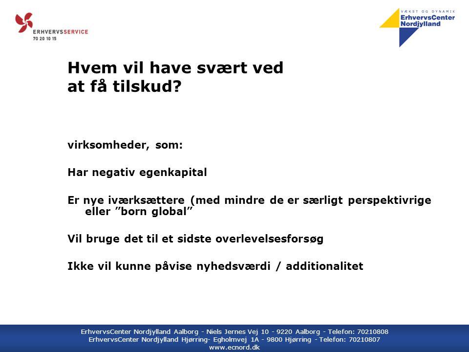 ErhvervsCenter Nordjylland Aalborg - Niels Jernes Vej 10 - 9220 Aalborg - Telefon: 70210808 ErhvervsCenter Nordjylland Hjørring- Egholmvej 1A - 9800 Hjørring - Telefon: 70210807 www.ecnord.dk Hvem vil have svært ved at få tilskud.