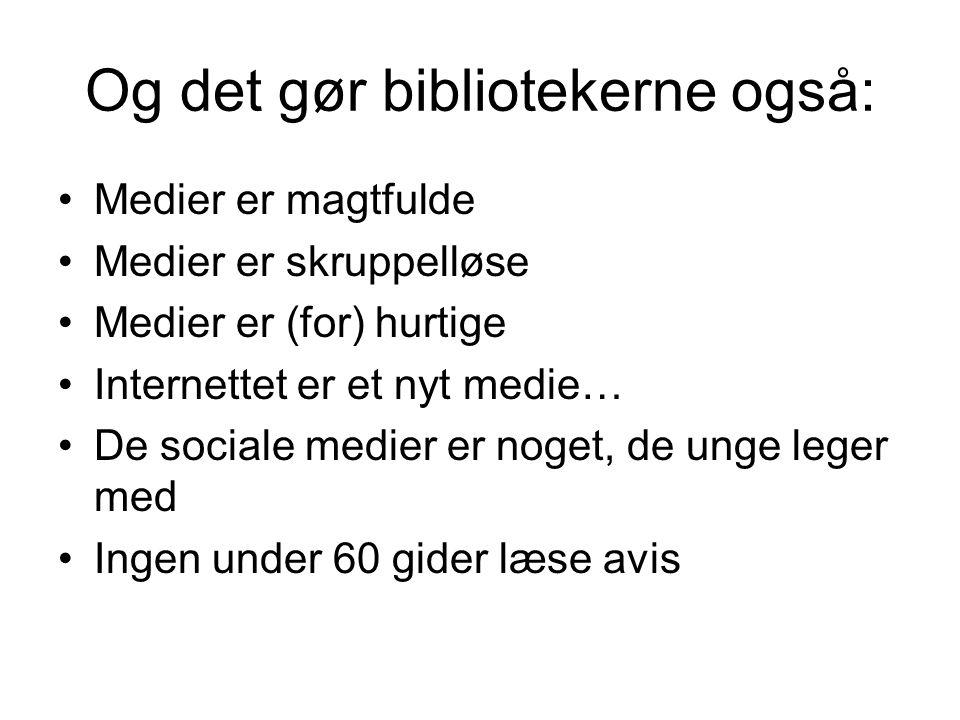 Og det gør bibliotekerne også: •Medier er magtfulde •Medier er skruppelløse •Medier er (for) hurtige •Internettet er et nyt medie… •De sociale medier er noget, de unge leger med •Ingen under 60 gider læse avis