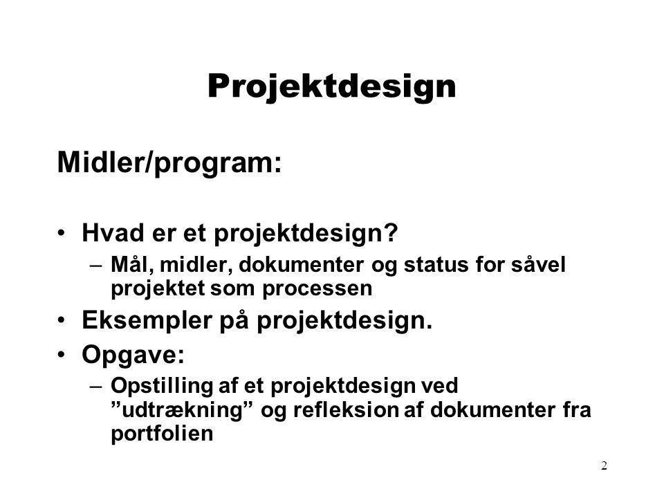 2 Projektdesign Midler/program: •Hvad er et projektdesign? –Mål, midler, dokumenter og status for såvel projektet som processen •Eksempler på projektd
