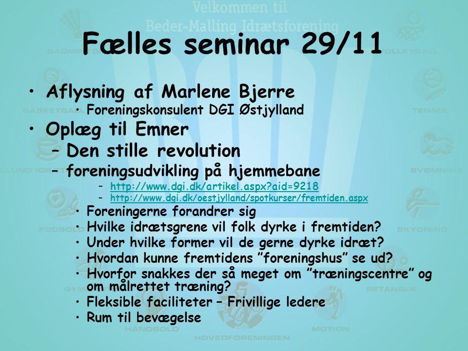 Fælles seminar 29/11 •Aflysning af Marlene Bjerre •Foreningskonsulent DGI Østjylland •Oplæg til Emner –Den stille revolution –foreningsudvikling på hjemmebane –http://www.dgi.dk/artikel.aspx aid=9218http://www.dgi.dk/artikel.aspx aid=9218 –http://www.dgi.dk/oestjylland/spotkurser/fremtiden.aspxhttp://www.dgi.dk/oestjylland/spotkurser/fremtiden.aspx •Foreningerne forandrer sig •Hvilke idrætsgrene vil folk dyrke i fremtiden.