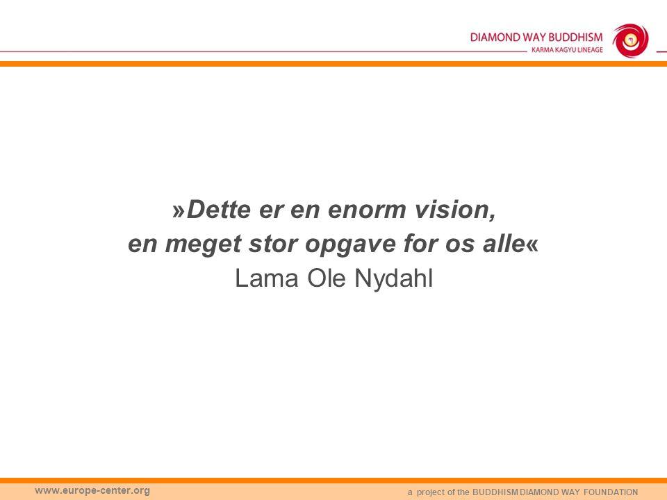 a project of the BUDDHISM DIAMOND WAY FOUNDATION www.europe-center.org »Dette er en enorm vision, en meget stor opgave for os alle« Lama Ole Nydahl