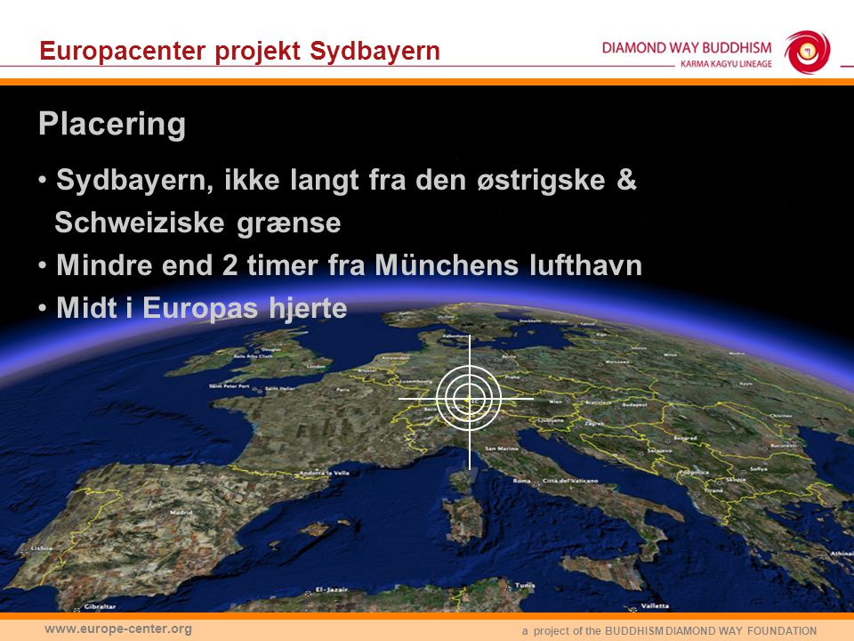 a project of the BUDDHISM DIAMOND WAY FOUNDATION www.europe-center.org Europacenter projekt Sydbayern • Sydbayern, ikke langt fra den østrigske & Schweiziske grænse • Mindre end 2 timer fra Münchens lufthavn • Midt i Europas hjerte Placering