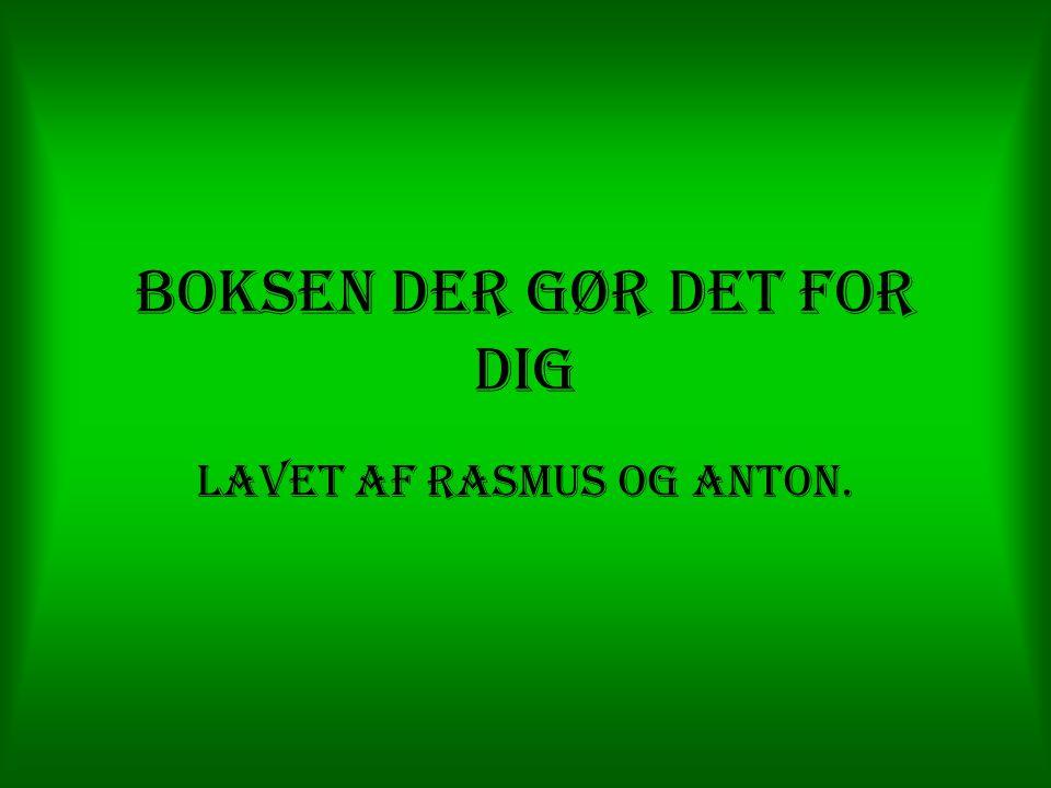 Boksen der gør det for dig Lavet af Rasmus og Anton.
