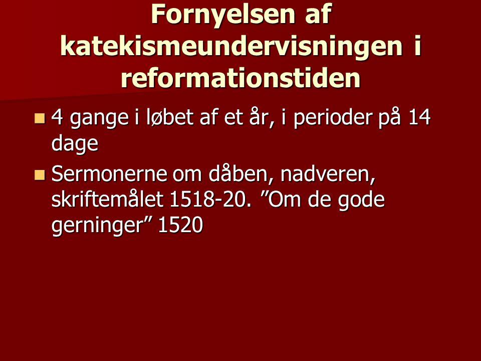 Fornyelsen af katekismeundervisningen i reformationstiden  4 gange i løbet af et år, i perioder på 14 dage  Sermonerne om dåben, nadveren, skriftemålet 1518-20.