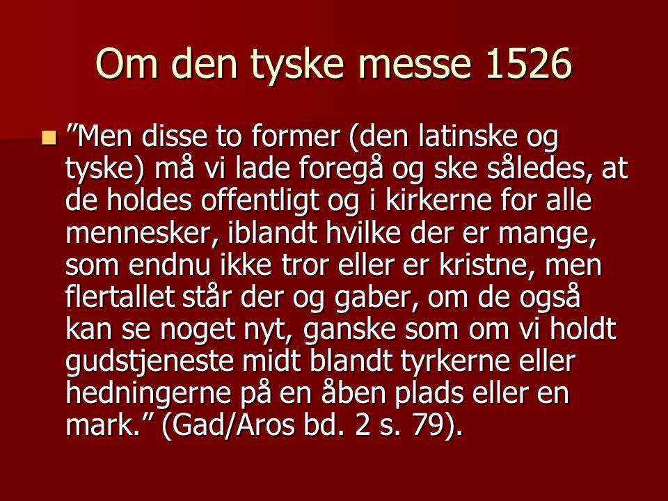 Om den tyske messe 1526  Men disse to former (den latinske og tyske) må vi lade foregå og ske således, at de holdes offentligt og i kirkerne for alle mennesker, iblandt hvilke der er mange, som endnu ikke tror eller er kristne, men flertallet står der og gaber, om de også kan se noget nyt, ganske som om vi holdt gudstjeneste midt blandt tyrkerne eller hedningerne på en åben plads eller en mark. (Gad/Aros bd.