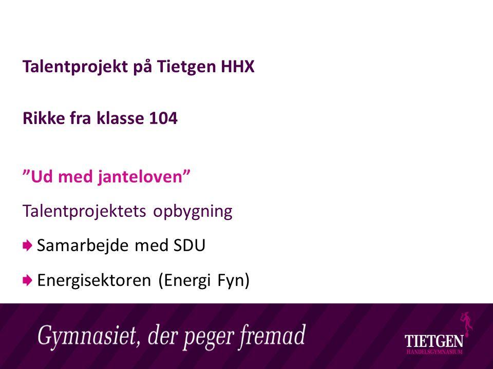 Livet på et Handelsgymnasium Talentprojekt på Tietgen HHX Rikke fra klasse 104 Ud med janteloven Talentprojektets opbygning Samarbejde med SDU Energisektoren (Energi Fyn)