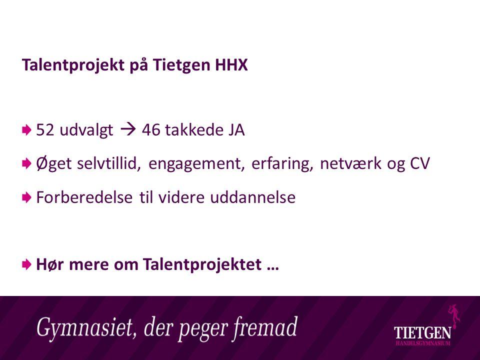 Livet på et Handelsgymnasium Talentprojekt på Tietgen HHX 52 udvalgt  46 takkede JA Øget selvtillid, engagement, erfaring, netværk og CV Forberedelse til videre uddannelse Hør mere om Talentprojektet …