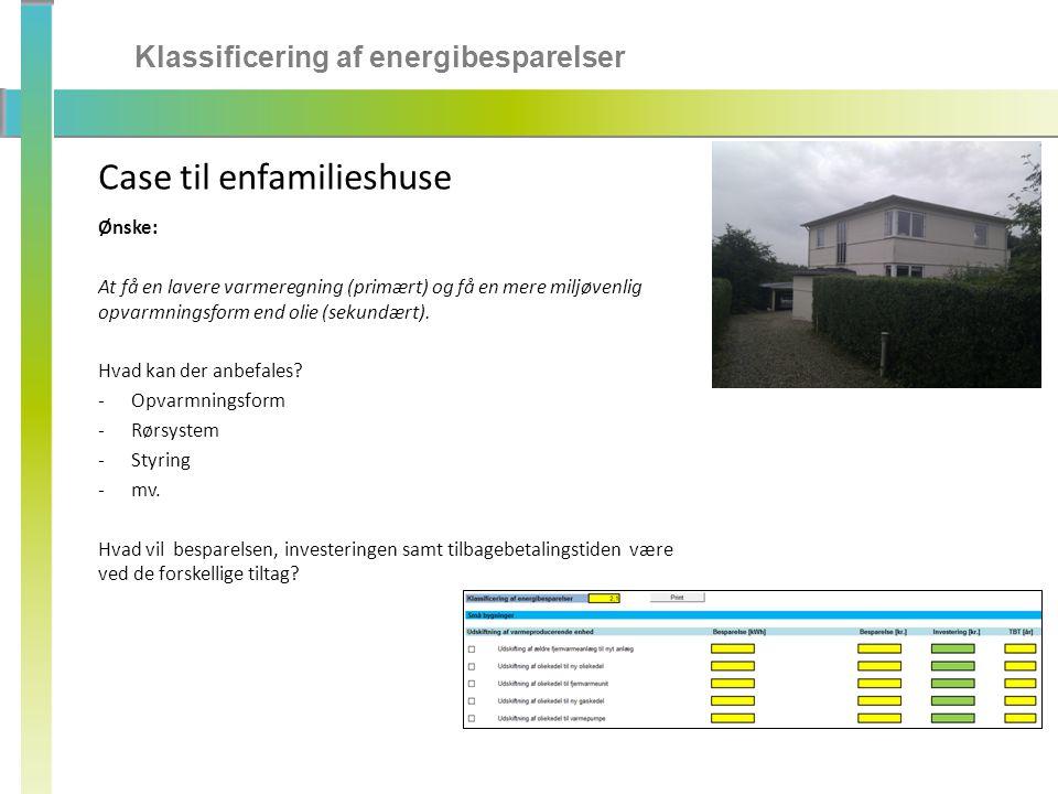 Klassificering af energibesparelser Case til enfamilieshuse Ønske: At få en lavere varmeregning (primært) og få en mere miljøvenlig opvarmningsform end olie (sekundært).