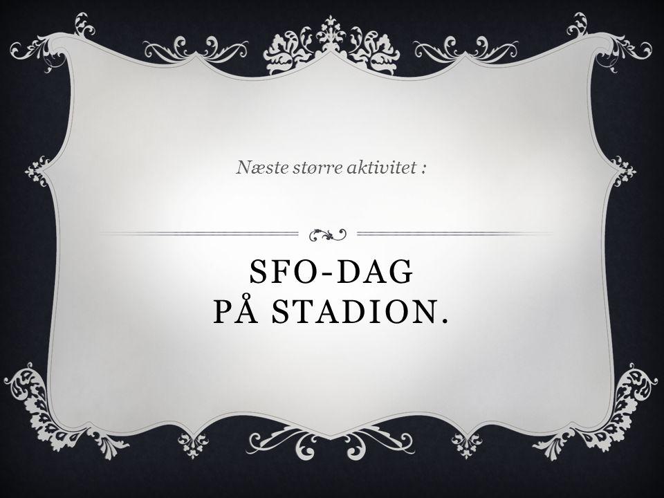 SFO-DAG PÅ STADION. Næste større aktivitet :