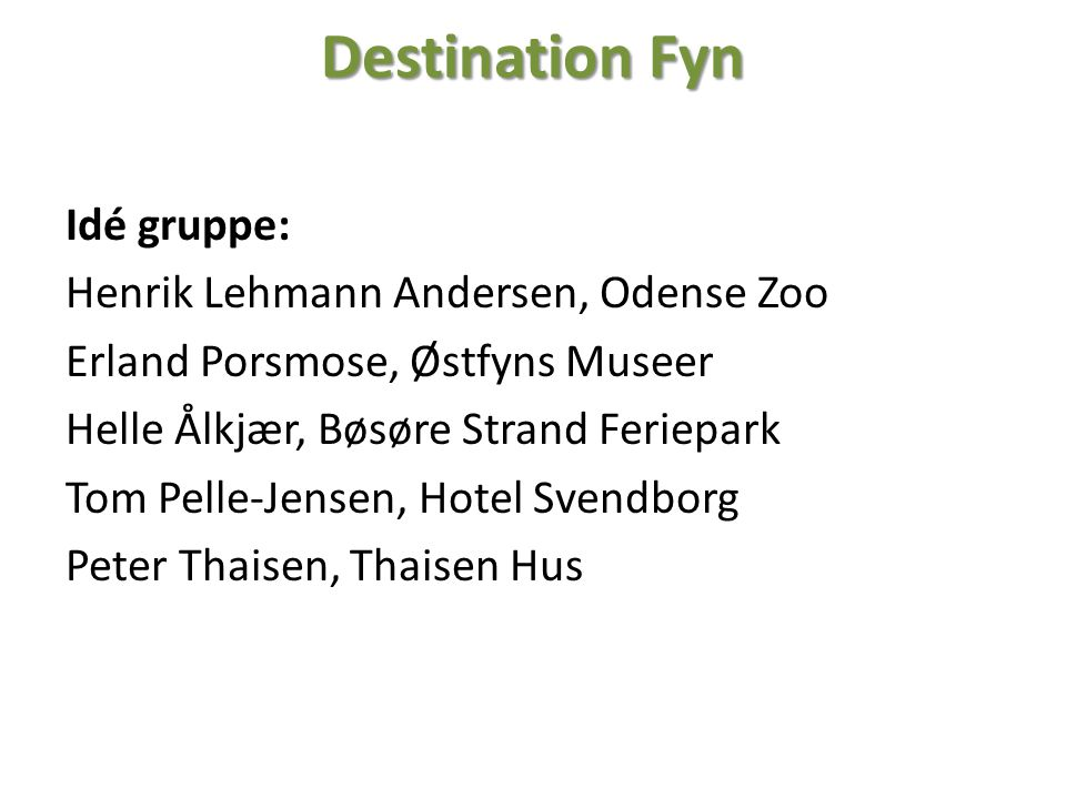 Destination Fyn Idé gruppe: Henrik Lehmann Andersen, Odense Zoo Erland Porsmose, Østfyns Museer Helle Ålkjær, Bøsøre Strand Feriepark Tom Pelle-Jensen, Hotel Svendborg Peter Thaisen, Thaisen Hus
