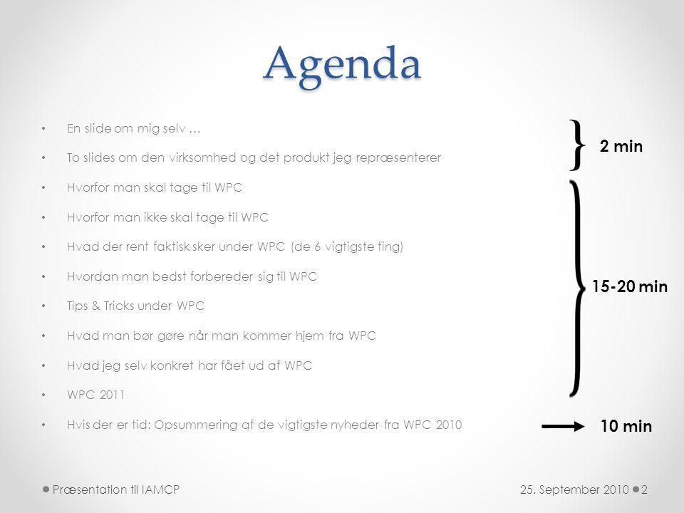 Agenda • En slide om mig selv … • To slides om den virksomhed og det produkt jeg repræsenterer • Hvorfor man skal tage til WPC • Hvorfor man ikke skal tage til WPC • Hvad der rent faktisk sker under WPC (de 6 vigtigste ting) • Hvordan man bedst forbereder sig til WPC • Tips & Tricks under WPC • Hvad man bør gøre når man kommer hjem fra WPC • Hvad jeg selv konkret har fået ud af WPC • WPC 2011 • Hvis der er tid: Opsummering af de vigtigste nyheder fra WPC 2010 25.