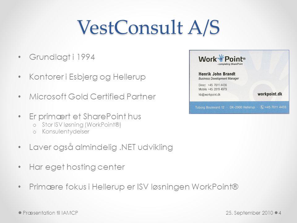 VestConsult A/S • Grundlagt i 1994 • Kontorer i Esbjerg og Hellerup • Microsoft Gold Certified Partner • Er primært et SharePoint hus o Stor ISV løsning (WorkPoint®) o Konsulentydelser • Laver også almindelig.NET udvikling • Har eget hosting center • Primære fokus i Hellerup er ISV løsningen WorkPoint® 25.