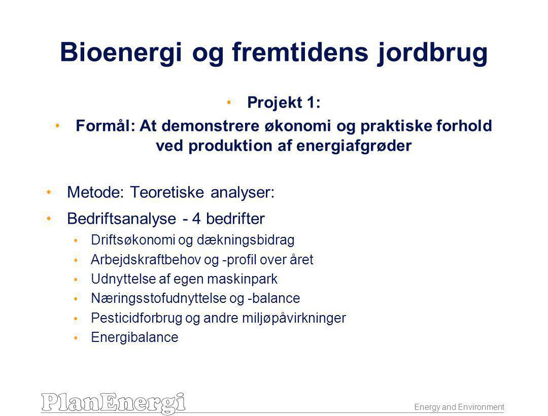 Energy and Environment Bioenergi og fremtidens jordbrug • Projekt 1: • Formål: At demonstrere økonomi og praktiske forhold ved produktion af energiafgrøder • Metode: Teoretiske analyser: • Bedriftsanalyse - 4 bedrifter • Driftsøkonomi og dækningsbidrag • Arbejdskraftbehov og -profil over året • Udnyttelse af egen maskinpark • Næringsstofudnyttelse og -balance • Pesticidforbrug og andre miljøpåvirkninger • Energibalance