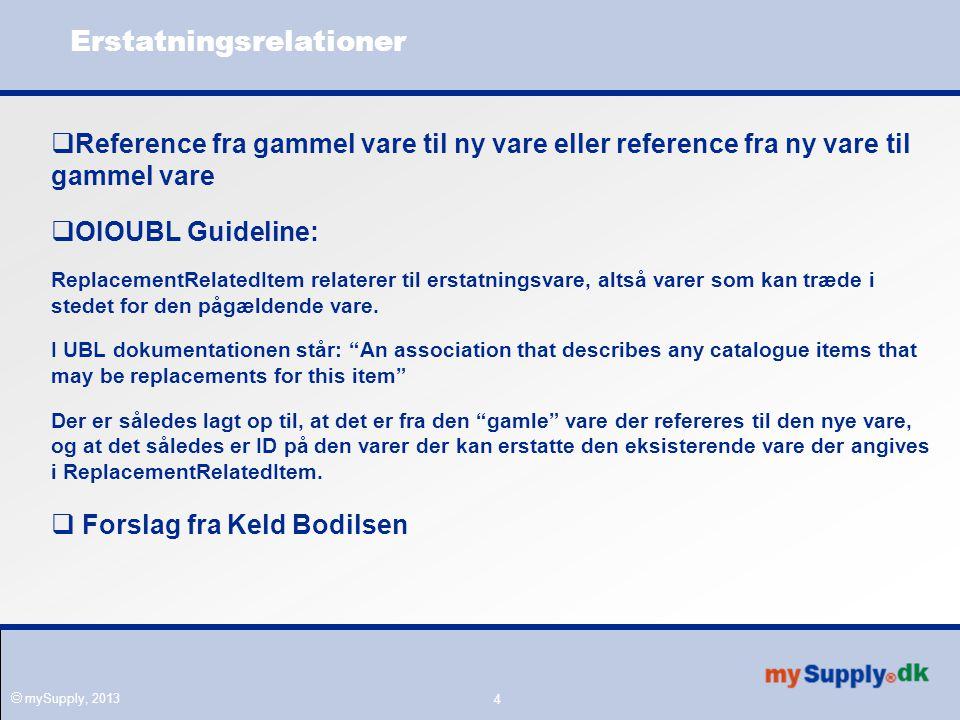  mySupply, 2013 Erstatningsrelationer  Reference fra gammel vare til ny vare eller reference fra ny vare til gammel vare  OIOUBL Guideline: ReplacementRelatedItem relaterer til erstatningsvare, altså varer som kan træde i stedet for den pågældende vare.