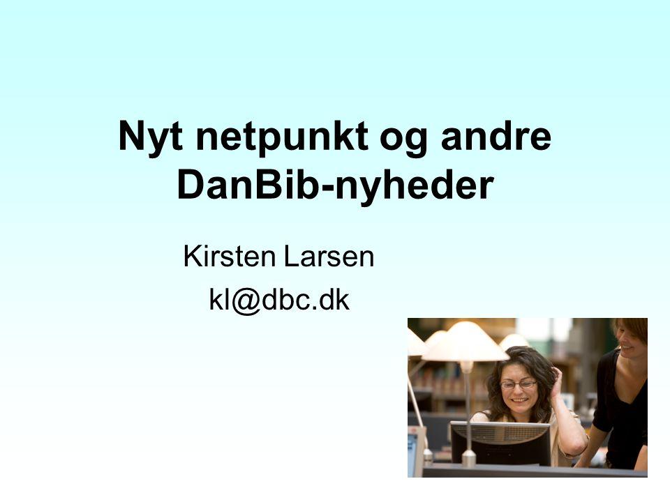 Nyt netpunkt og andre DanBib-nyheder Kirsten Larsen kl@dbc.dk