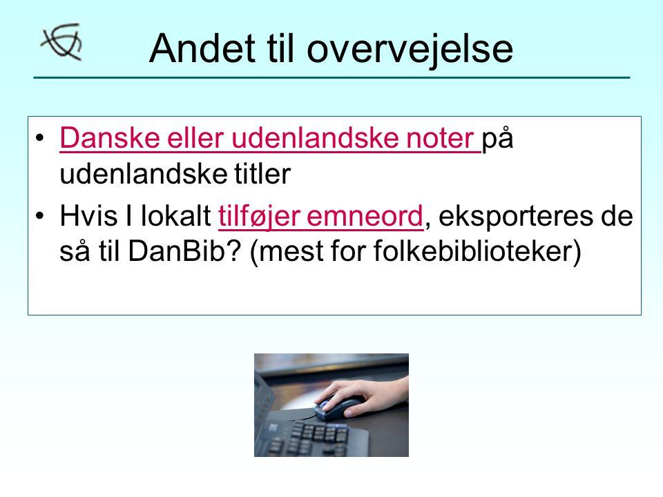 Andet til overvejelse •Danske eller udenlandske noter på udenlandske titlerDanske eller udenlandske noter •Hvis I lokalt tilføjer emneord, eksporteres de så til DanBib.
