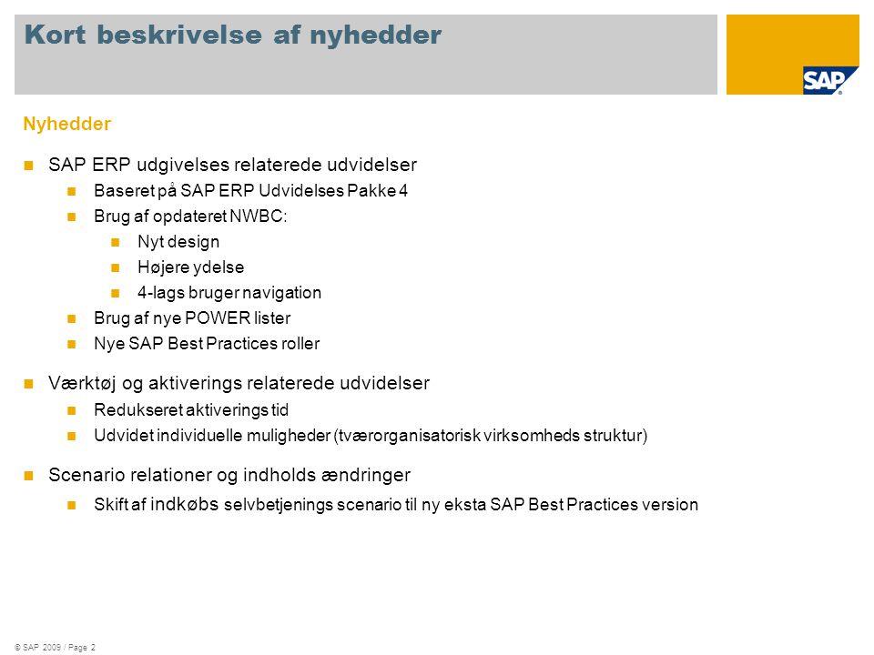 © SAP 2009 / Page 2 Nyhedder  SAP ERP udgivelses relaterede udvidelser  Baseret på SAP ERP Udvidelses Pakke 4  Brug af opdateret NWBC:  Nyt design  Højere ydelse  4-lags bruger navigation  Brug af nye POWER lister  Nye SAP Best Practices roller  Værktøj og aktiverings relaterede udvidelser  Redukseret aktiverings tid  Udvidet individuelle muligheder (tværorganisatorisk virksomheds struktur)  Scenario relationer og indholds ændringer  Skift af indkøbs selvbetjenings scenario til ny eksta SAP Best Practices version Kort beskrivelse af nyhedder