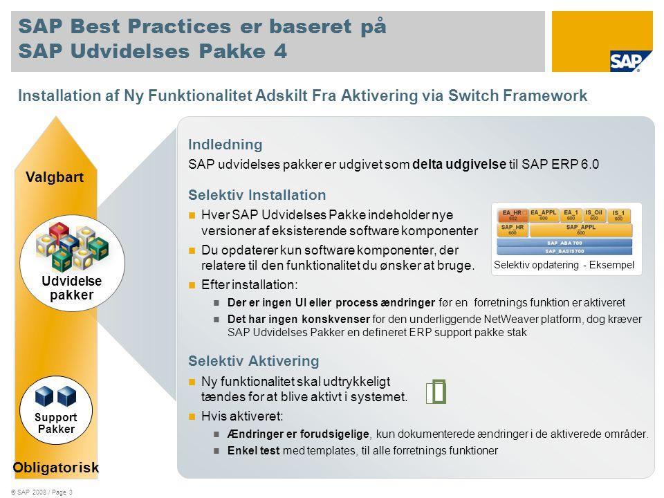 Installation af Ny Funktionalitet Adskilt Fra Aktivering via Switch Framework © SAP 2008 / Page 3 SAP Best Practices er baseret på SAP Udvidelses Pakke 4 Indledning SAP udvidelses pakker er udgivet som delta udgivelse til SAP ERP 6.0 Selektiv Installation  Hver SAP Udvidelses Pakke indeholder nye versioner af eksisterende software komponenter  Du opdaterer kun software komponenter, der relatere til den funktionalitet du ønsker at bruge.