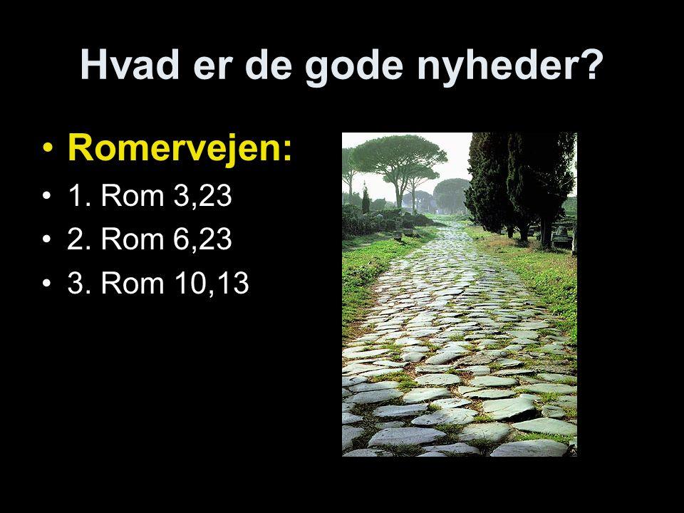 Hvad er de gode nyheder •Romervejen: •1. Rom 3,23 •2. Rom 6,23 •3. Rom 10,13