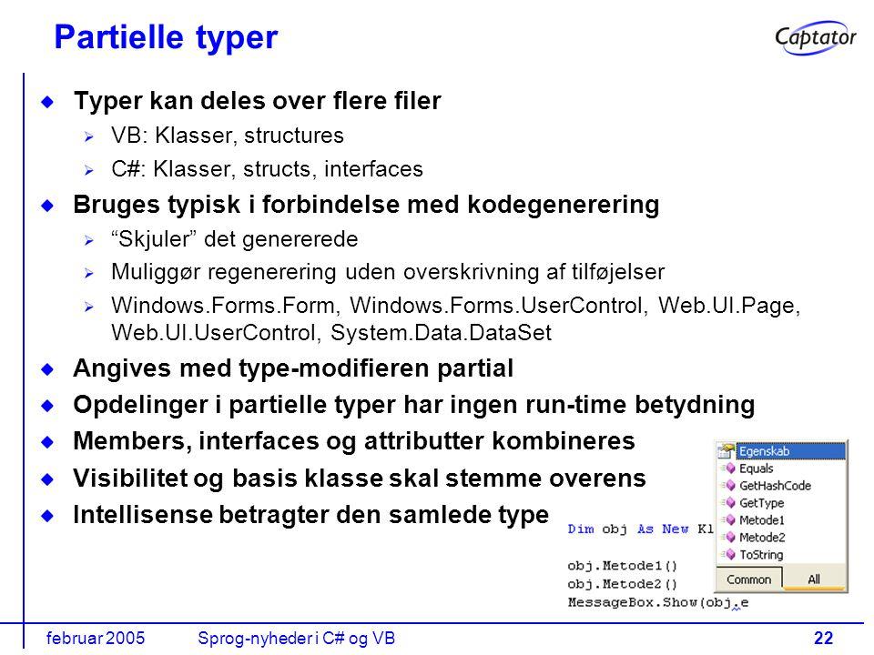 februar 2005Sprog-nyheder i C# og VB22 Partielle typer Typer kan deles over flere filer VB: Klasser, structures C#: Klasser, structs, interfaces Bruges typisk i forbindelse med kodegenerering Skjuler det genererede Muliggør regenerering uden overskrivning af tilføjelser Windows.Forms.Form, Windows.Forms.UserControl, Web.UI.Page, Web.UI.UserControl, System.Data.DataSet Angives med type-modifieren partial Opdelinger i partielle typer har ingen run-time betydning Members, interfaces og attributter kombineres Visibilitet og basis klasse skal stemme overens Intellisense betragter den samlede type