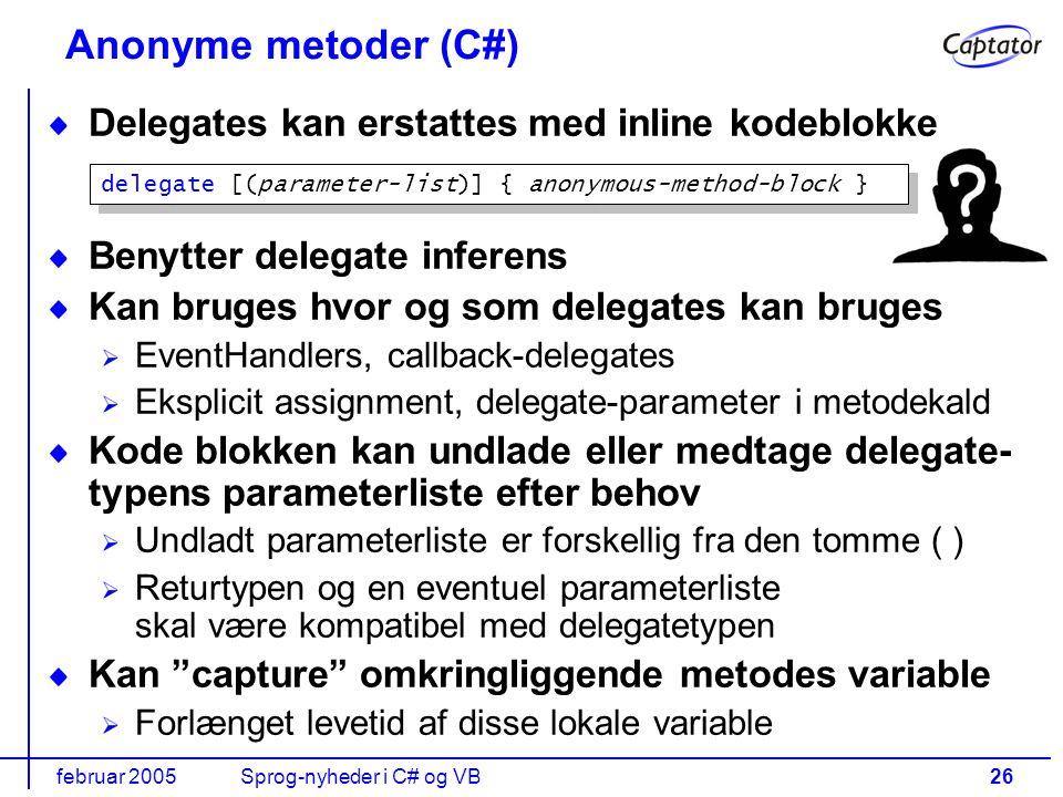 februar 2005Sprog-nyheder i C# og VB26 Delegates kan erstattes med inline kodeblokke Benytter delegate inferens Kan bruges hvor og som delegates kan bruges EventHandlers, callback-delegates Eksplicit assignment, delegate-parameter i metodekald Kode blokken kan undlade eller medtage delegate- typens parameterliste efter behov Undladt parameterliste er forskellig fra den tomme ( ) Returtypen og en eventuel parameterliste skal være kompatibel med delegatetypen Kan capture omkringliggende metodes variable Forlænget levetid af disse lokale variable Anonyme metoder (C#) delegate [(parameter-list)] { anonymous-method-block }