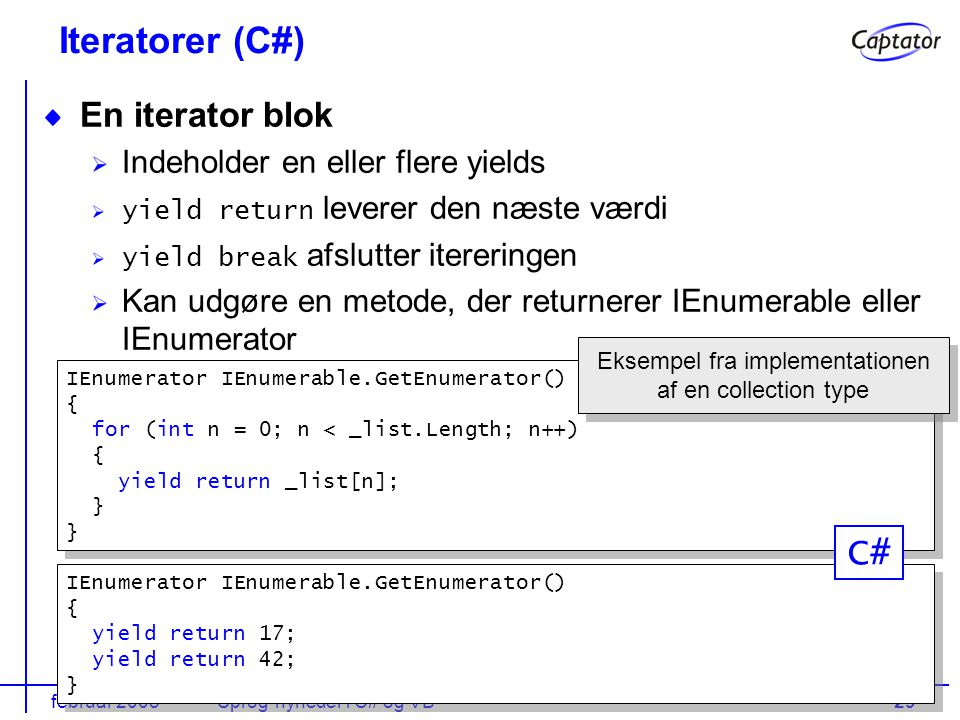 februar 2005Sprog-nyheder i C# og VB29 Iteratorer (C#) En iterator blok Indeholder en eller flere yields yield return leverer den næste værdi yield break afslutter itereringen Kan udgøre en metode, der returnerer IEnumerable eller IEnumerator IEnumerator IEnumerable.GetEnumerator() { yield return 17; yield return 42; } IEnumerator IEnumerable.GetEnumerator() { yield return 17; yield return 42; } IEnumerator IEnumerable.GetEnumerator() { for (int n = 0; n < _list.Length; n++) { yield return _list[n]; } IEnumerator IEnumerable.GetEnumerator() { for (int n = 0; n < _list.Length; n++) { yield return _list[n]; } Eksempel fra implementationen af en collection type C#