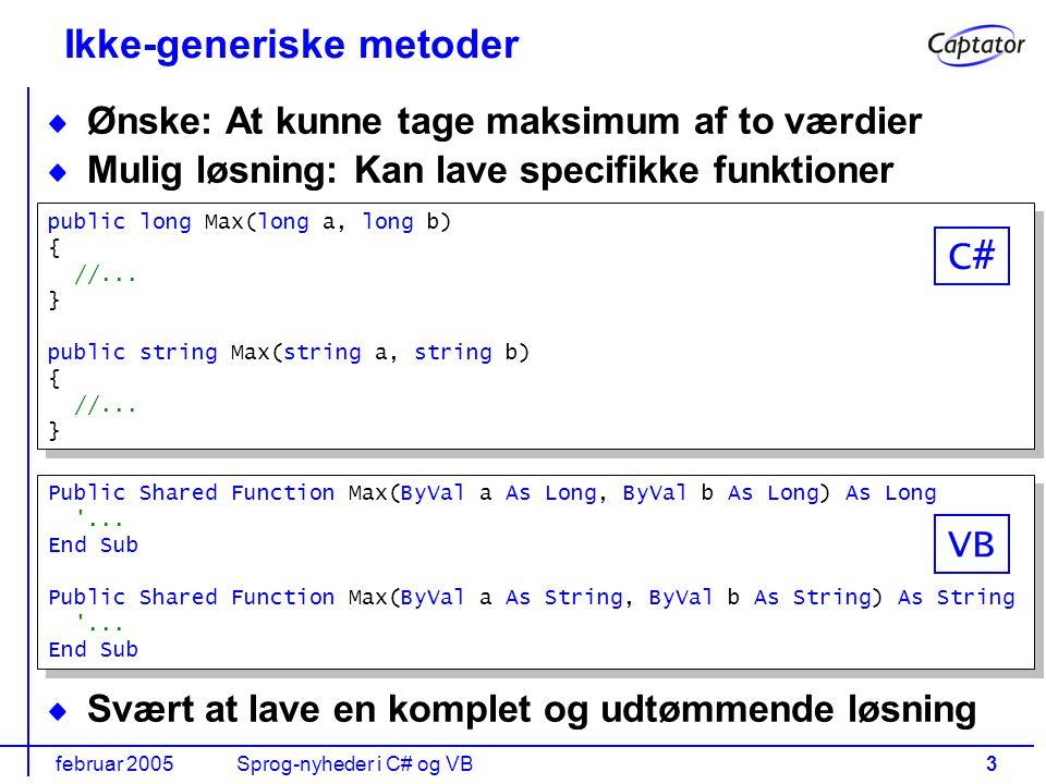 februar 2005Sprog-nyheder i C# og VB3 Ikke-generiske metoder Ønske: At kunne tage maksimum af to værdier Mulig løsning: Kan lave specifikke funktioner Svært at lave en komplet og udtømmende løsning Public Shared Function Max(ByVal a As Long, ByVal b As Long) As Long ...