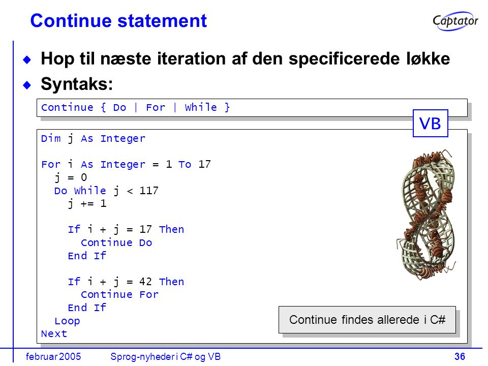 februar 2005Sprog-nyheder i C# og VB36 Continue statement Hop til næste iteration af den specificerede løkke Syntaks: Dim j As Integer For i As Integer = 1 To 17 j = 0 Do While j < 117 j += 1 If i + j = 17 Then Continue Do End If If i + j = 42 Then Continue For End If Loop Next Dim j As Integer For i As Integer = 1 To 17 j = 0 Do While j < 117 j += 1 If i + j = 17 Then Continue Do End If If i + j = 42 Then Continue For End If Loop Next Continue { Do | For | While } Continue findes allerede i C# VB