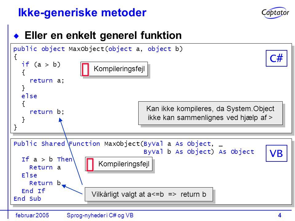februar 2005Sprog-nyheder i C# og VB4 Ikke-generiske metoder Eller en enkelt generel funktion Public Shared Function MaxObject(ByVal a As Object, _ ByVal b As Object) As Object If a > b Then Return a Else Return b End If End Sub Public Shared Function MaxObject(ByVal a As Object, _ ByVal b As Object) As Object If a > b Then Return a Else Return b End If End Sub public object MaxObject(object a, object b) { if (a > b) { return a; } else { return b; } public object MaxObject(object a, object b) { if (a > b) { return a; } else { return b; } Kan ikke kompileres, da System.Object ikke kan sammenlignes ved hjælp af > Kompileringsfejl   VB C# Vilkårligt valgt at a return b