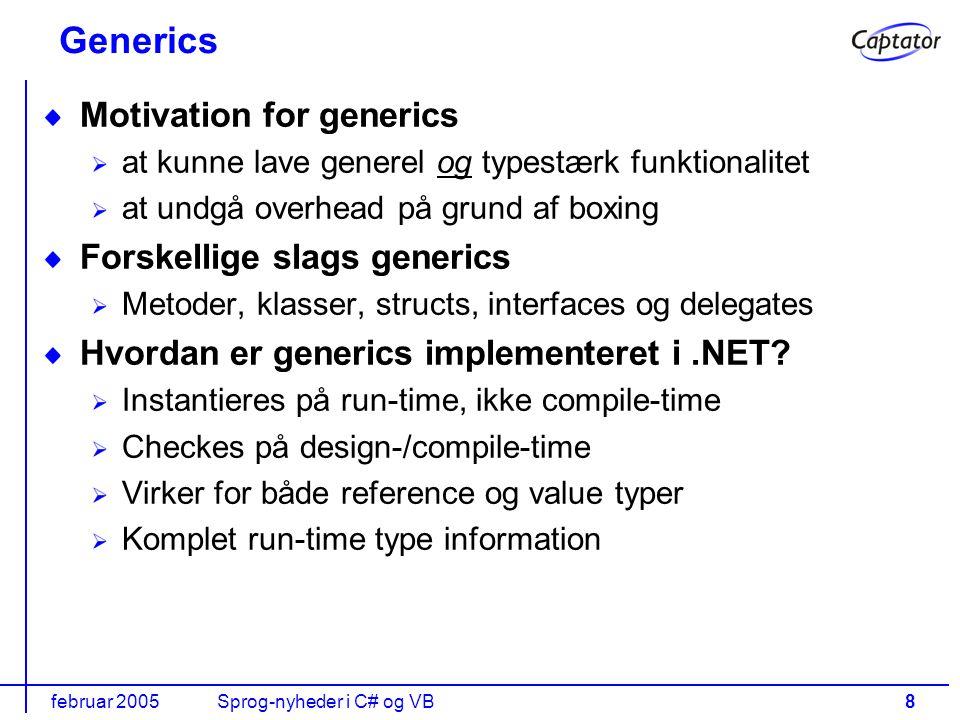 februar 2005Sprog-nyheder i C# og VB8 Generics Motivation for generics at kunne lave generel og typestærk funktionalitet at undgå overhead på grund af boxing Forskellige slags generics Metoder, klasser, structs, interfaces og delegates Hvordan er generics implementeret i.NET.