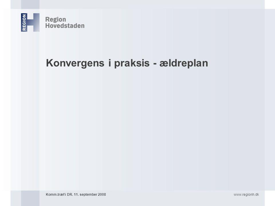 www.regionh.dkKomm.træf i DR. 11. september 2008 Konvergens i praksis - ældreplan