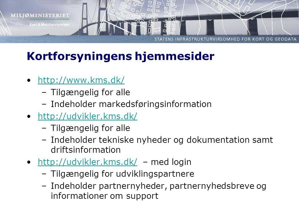 Kortforsyningens hjemmesider •http://www.kms.dk/http://www.kms.dk/ –Tilgængelig for alle –Indeholder markedsføringsinformation •http://udvikler.kms.dk/http://udvikler.kms.dk/ –Tilgængelig for alle –Indeholder tekniske nyheder og dokumentation samt driftsinformation •http://udvikler.kms.dk/ – med loginhttp://udvikler.kms.dk/ –Tilgængelig for udviklingspartnere –Indeholder partnernyheder, partnernyhedsbreve og informationer om support