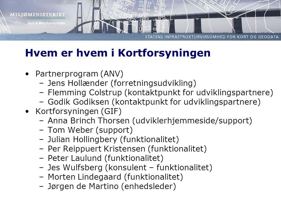 Hvem er hvem i Kortforsyningen •Partnerprogram (ANV) –Jens Hollænder (forretningsudvikling) –Flemming Colstrup (kontaktpunkt for udviklingspartnere) –Godik Godiksen (kontaktpunkt for udviklingspartnere) •Kortforsyningen (GIF) –Anna Brinch Thorsen (udviklerhjemmeside/support) –Tom Weber (support) –Julian Hollingbery (funktionalitet) –Per Reippuert Kristensen (funktionalitet) –Peter Laulund (funktionalitet) –Jes Wulfsberg (konsulent – funktionalitet) –Morten Lindegaard (funktionalitet) –Jørgen de Martino (enhedsleder)