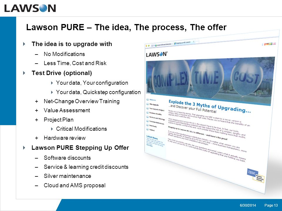 Page 136/30/2014 Lawson PURE – The idea, The process, The offer  The idea is to upgrade with –No Modifications –Less Time, Cost and Risk  Test Drive (optional)  Your data, Your configuration  Your data, Quickstep configuration +Net-Change Overview Training +Value Assessment +Project Plan  Critical Modifications +Hardware review  Lawson PURE Stepping Up Offer –Software discounts –Service & learning credit discounts –Silver maintenance –Cloud and AMS proposal