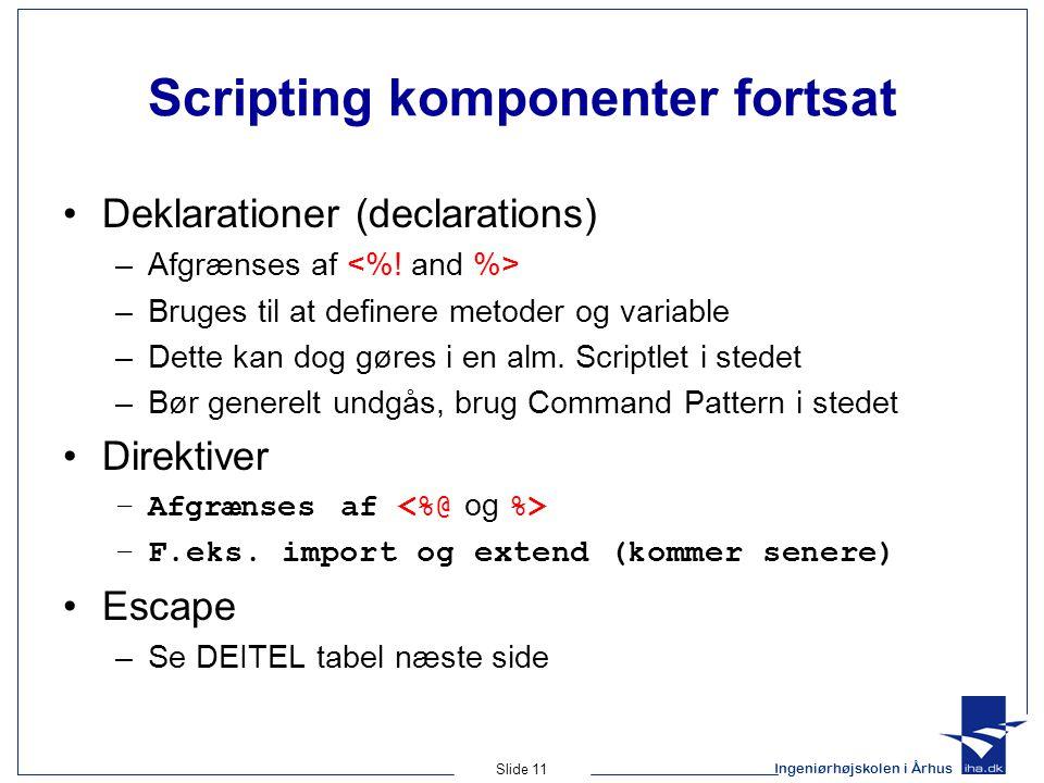 Ingeniørhøjskolen i Århus Slide 11 Scripting komponenter fortsat •Deklarationer (declarations) –Afgrænses af –Bruges til at definere metoder og variable –Dette kan dog gøres i en alm.