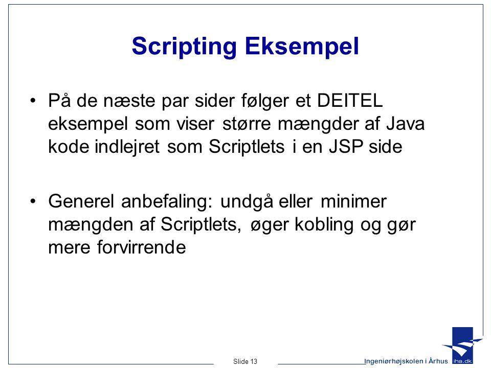 Ingeniørhøjskolen i Århus Slide 13 Scripting Eksempel •På de næste par sider følger et DEITEL eksempel som viser større mængder af Java kode indlejret som Scriptlets i en JSP side •Generel anbefaling: undgå eller minimer mængden af Scriptlets, øger kobling og gør mere forvirrende