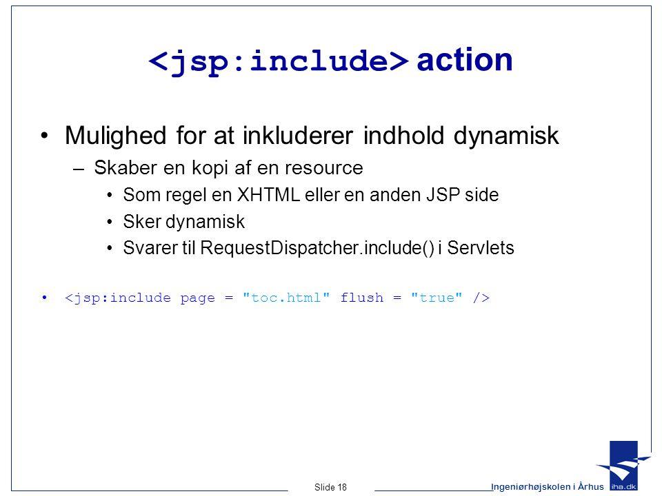 Ingeniørhøjskolen i Århus Slide 18 action •Mulighed for at inkluderer indhold dynamisk –Skaber en kopi af en resource •Som regel en XHTML eller en anden JSP side •Sker dynamisk •Svarer til RequestDispatcher.include() i Servlets •