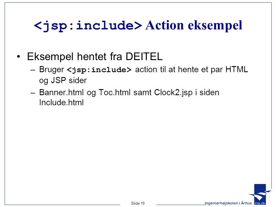 Ingeniørhøjskolen i Århus Slide 19 Action eksempel •Eksempel hentet fra DEITEL –Bruger action til at hente et par HTML og JSP sider –Banner.html og Toc.html samt Clock2.jsp i siden Include.html