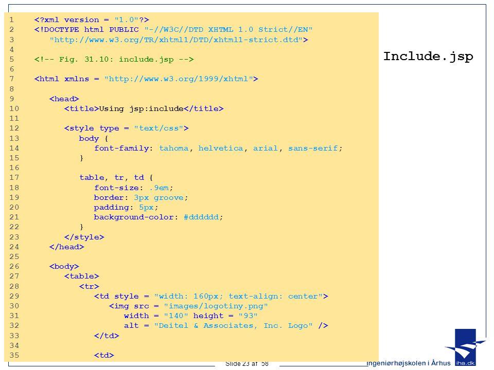 Ingeniørhøjskolen i Århus Slide 23 af 58 Include.jsp 1 2 <!DOCTYPE html PUBLIC -//W3C//DTD XHTML 1.0 Strict//EN 3 http://www.w3.org/TR/xhtml1/DTD/xhtml1-strict.dtd > 4 5 6 7 8 9 10 Using jsp:include 11 12 13 body { 14 font-family: tahoma, helvetica, arial, sans-serif; 15 } 16 17 table, tr, td { 18 font-size:.9em; 19 border: 3px groove; 20 padding: 5px; 21 background-color: #dddddd; 22 } 23 24 25 26 27 28 29 30 <img src = images/logotiny.png 31 width = 140 height = 93 32 alt = Deitel & Associates, Inc.