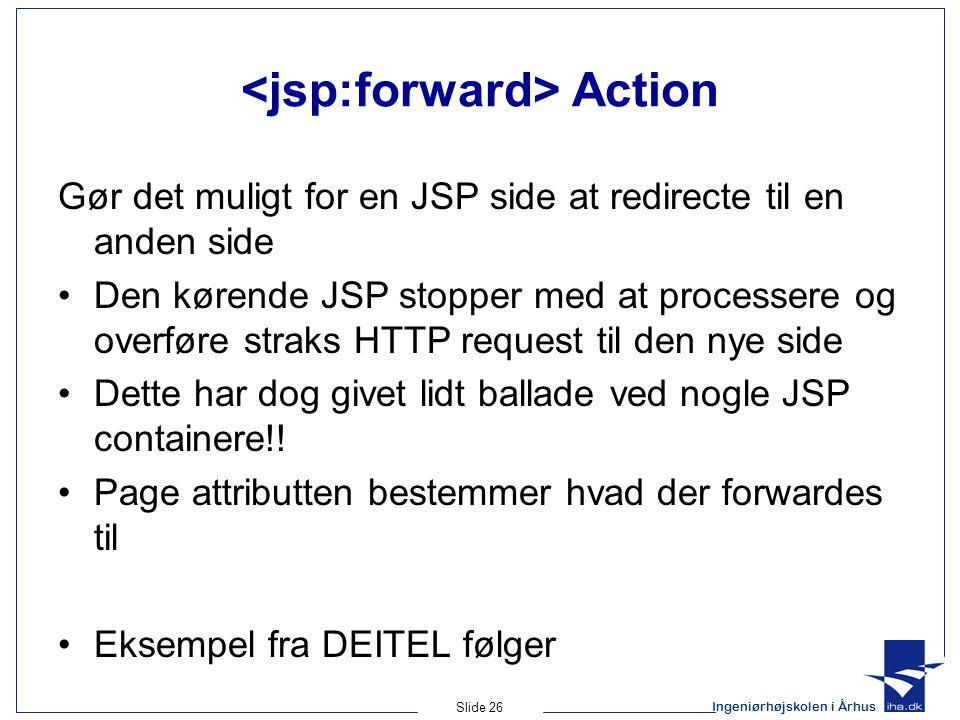 Ingeniørhøjskolen i Århus Slide 26 Action Gør det muligt for en JSP side at redirecte til en anden side •Den kørende JSP stopper med at processere og overføre straks HTTP request til den nye side •Dette har dog givet lidt ballade ved nogle JSP containere!.